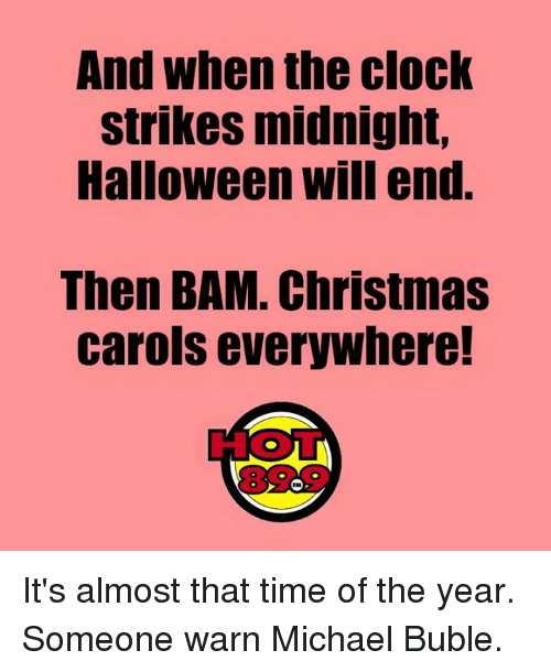 Christmas, Clock, and Halloween: And when the clock  strikes midnight,  Halloween will end.  Then BAM. Christmas  carols everywhere!  RM It's almost that time of the year. Someone warn Michael Buble.