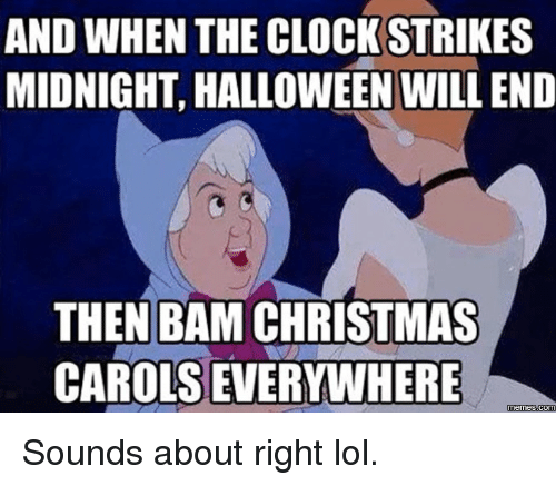 Christmas, Clock, and Dank: AND WHEN THE CLOCK STRIKES  MIDNIGHT HALLOWEEN WILL END  THEN BAM CHRISTMAS  CAROLS EVERYWHERE  Memes Sounds about right lol.