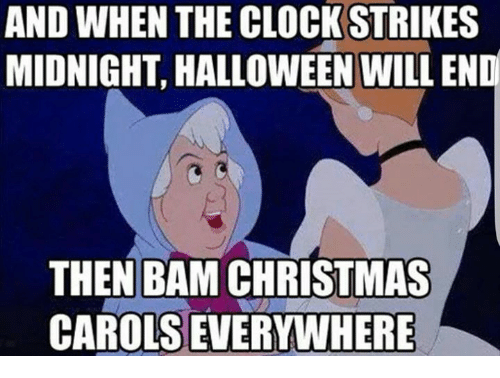 Christmas, Clock, and Halloween: AND WHEN THE CLOCK STRIKES  MIDNIGHT, HALLOWEEN WILL END  THEN BAM CHRISTMAS  CAROLS EVERYWHERE
