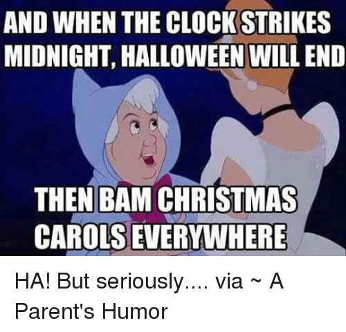 Christmas, Clock, and Halloween: AND WHEN THE CLOCK STRIKES  MIDNIGHT, HALLOWEEN WILLEND  THEN BAM CHRISTMAS  CAROLSEVERYWHERE HA! But seriously.... via ~ A Parent's Humor