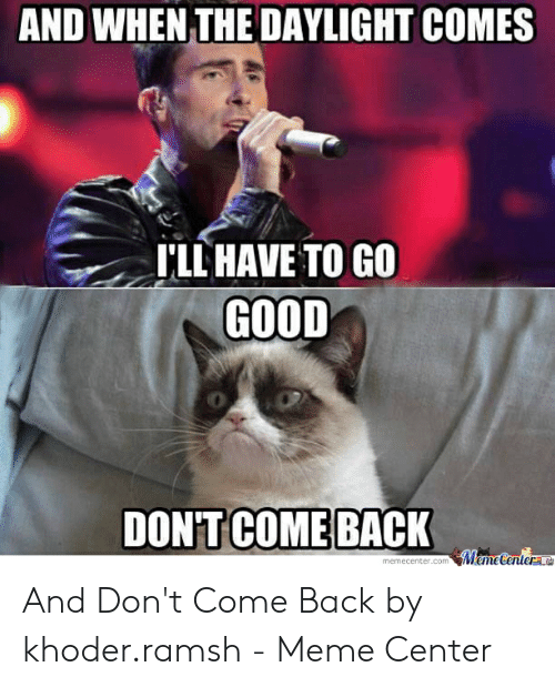 Meme, Good, and Back: AND WHEN THE DAYLIGHT COMES  'LL HAVE TO GO  GOOD  0  DON'T COME BACK  center.com And Don't Come Back by khoder.ramsh - Meme Center