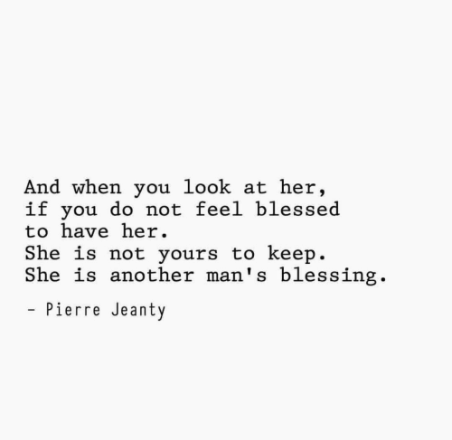 Blessed, Another, and Her: And when you look at her,  if you do not feel blessed  to have her  She is not yours to keep.  She is another man's blessing.  Pierre Jeanty