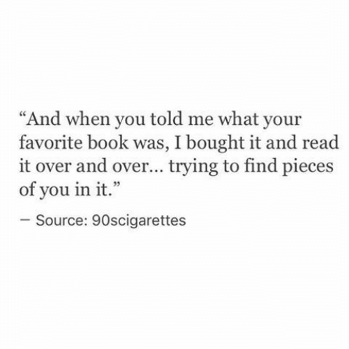 "Book, Source, and You: ""And when you told me what your  favorite book was, I bought it and read  it over and over... trying to find pieces  of you in it.""  Source: 90scigarettes"