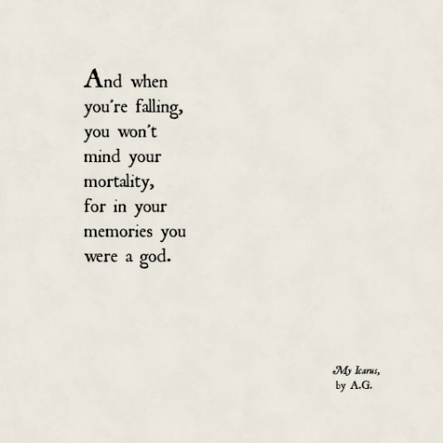 God, Mind, and You: And when  you're falling,  you won't  mind your  mortality,  for in your  memories you  god.  were a  My lcarus,  by A.G.