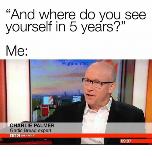 "Charlie, Dank, and Breakfast: ""And where do you see  yourself in 5 years?""  Me:  @gbmemes  CHARLIE PALMER  Garlic Bread expert  BBC BREAKFAST  09:07"