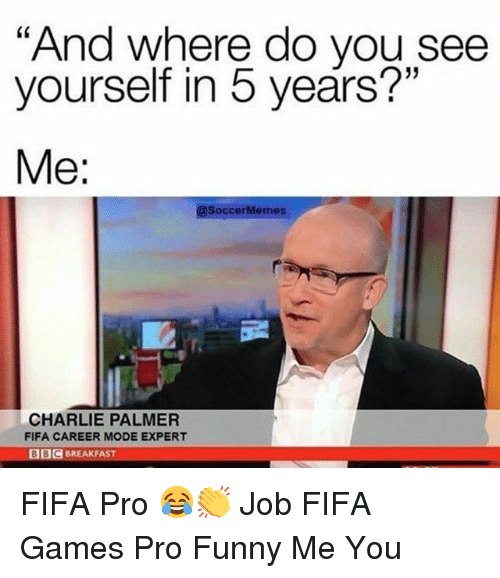 "Charlie, Fifa, and Funny: ""And where do you see  yourself in 5 years?""  Me:  @SoccerMemes  CHARLIE PALMER  FIFA CAREER MODE EXPERT  BIC BREAKFAST FIFA Pro 😂👏 Job FIFA Games Pro Funny Me You"