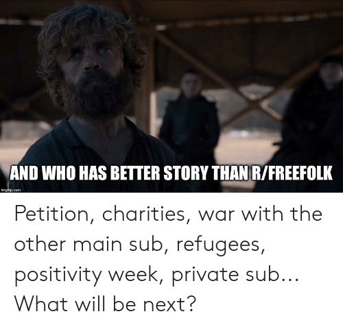 Private, Com, and Next: AND WHO HAS BETTER STORY THAN R/FREEFOLK  imgflip.com Petition, charities, war with the other main sub, refugees, positivity week, private sub... What will be next?