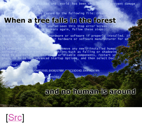 "Reddit, Yo, and The Following: and World has been shu  event damage  be caused by the following file: tree  When a tree falls in the forest  this is  t time you've seen this stop error screen re  ppears again, follow these steps  compu  I f  hardware or software if properly installed. If  r hardware or software manufacturer for an  check  e sur  rld  Pro  software  move any newly instal1ed humar  tions such as falling or shadowing  to remoy or disable components, restart yo  nu  isablie BIOS  need to use Sa fe Mode s  ess F8-to-select Advanced startup options, and then select Doc  hnical  X96B33505. 0X3B257BBF3C23D5AD. 0X9FAC9789)  5E FD36D  and no hüma is around <p>[<a href=""https://www.reddit.com/r/surrealmemes/comments/7m0xiw/foolish_homo_sapiens_haha/"">Src</a>]</p>"