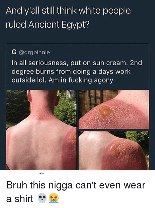 Bruh, Fucking, and Lol: And y all still think white people  ruled Ancient Egypt?  G @grgbinnie  In all seriousness, put on sun cream. 2nd  degree burns from doing a days work  outside lol. Am in fucking agony Bruh this nigga can't even wear a shirt 💀😭