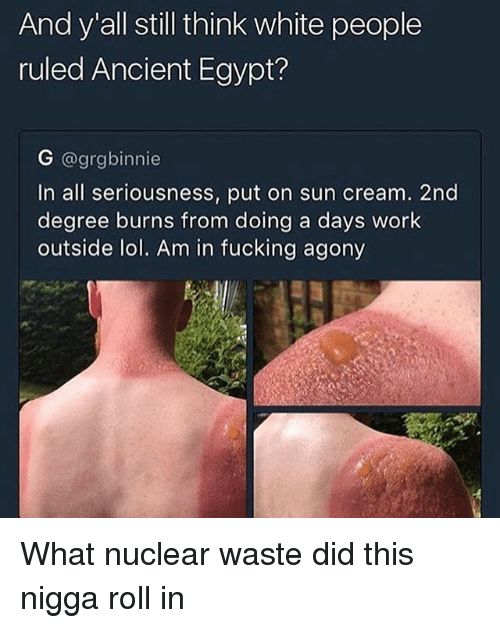 Fucking, Lol, and Memes: And y all still think white people  ruled Ancient Egypt?  G @grgbinnie  In all seriousness, put on sun cream. 2nd  degree burns from doing a days work  outside lol. Am in fucking agony What nuclear waste did this nigga roll in