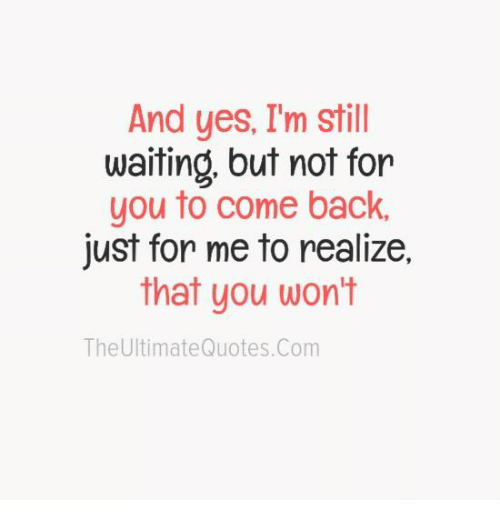 And Yes Im Still Waiting But Not For You To Come Back Just For Me
