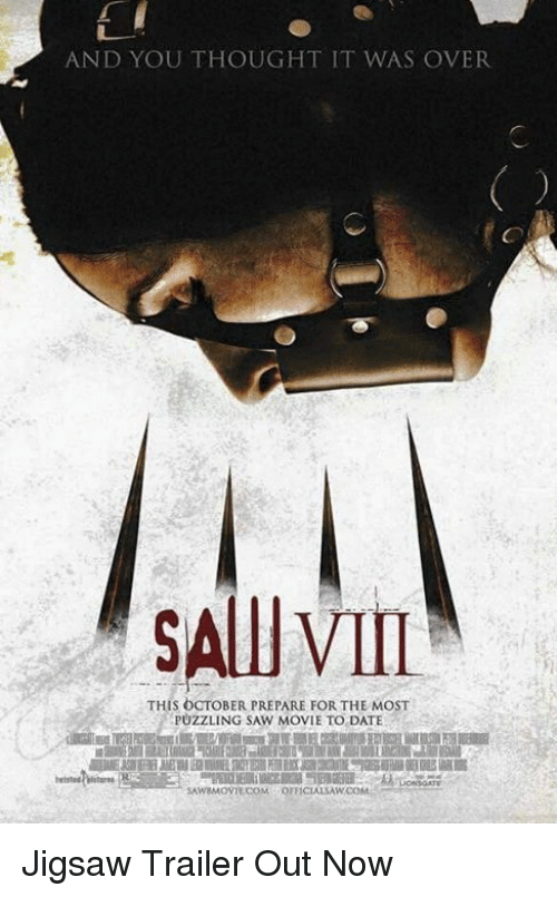Memes, Saw, and Date: AND YOU THOUGHT IT WAS OVER  SAllI VII  THIS OCTOBER PREPARE FOR THE MOST  PUZZLING SAW MOVIE TO DATE  SAWaMoVILCoM OFFWOM  SAWEMOVILCOM  FFICIALSAW Jigsaw Trailer Out Now