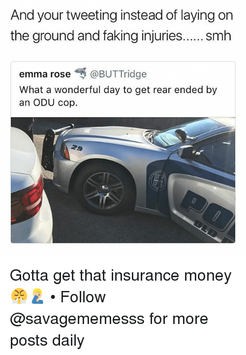 Memes, Money, and Smh: And your tweeting instead of laying on  the ground and faking injuries.... . smh  emma rose呵@BUTTridge  What a wonderful day to get rear ended by  an ODU cop. Gotta get that insurance money 😤🤦🏼‍♂️ • Follow @savagememesss for more posts daily