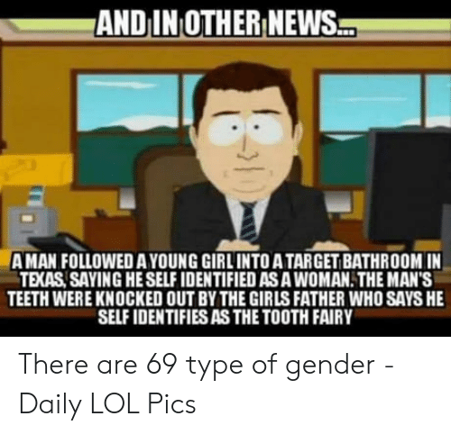 Girls, Lol, and News: ANDIN OTHER NEWS  A MAN FOLLOWED AYOUNG GIRLINTO A TARGET BATHROOM IN  TEXAS SAYING HE SELF IDENTIFIED AS A WOMAN. THE MAN'S  TEETH WERE KNOCKED OUT BY THE GIRLS FATHER WHO SAYS HE  SELF IDENTIFIES AS THE TOOTH FAIRY There are 69 type of gender - Daily LOL Pics