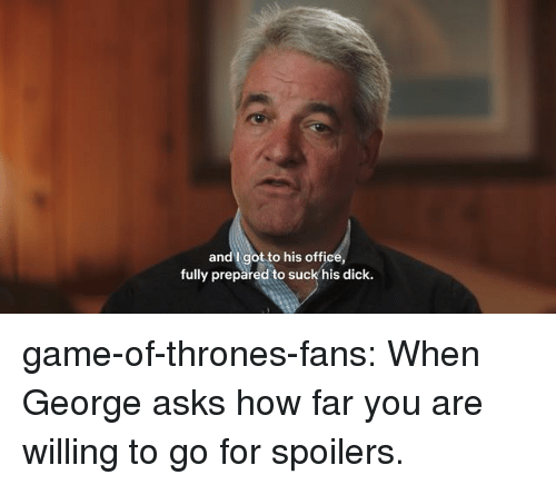 Game of Thrones, Tumblr, and Blog: andl got to his office,  fully prepared to suck his dick. game-of-thrones-fans:  When George asks how far you are willing to go for spoilers.