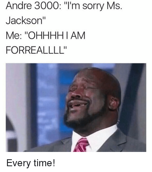 """Andre 3000, Memes, and Ms. Jackson: Andre 3000: """"I'm sorry Ms  Jackson'  Me: ''OHHHH I AM  FORREALLLL'' Every time!"""