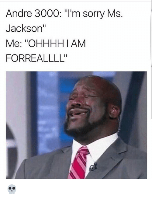 """Andre 3000, Memes, and Ms. Jackson: Andre 3000: """"I'm sorry Ms.  Jackson""""  Me: ''OHHHHI AM  FORREALLLL' 💀"""