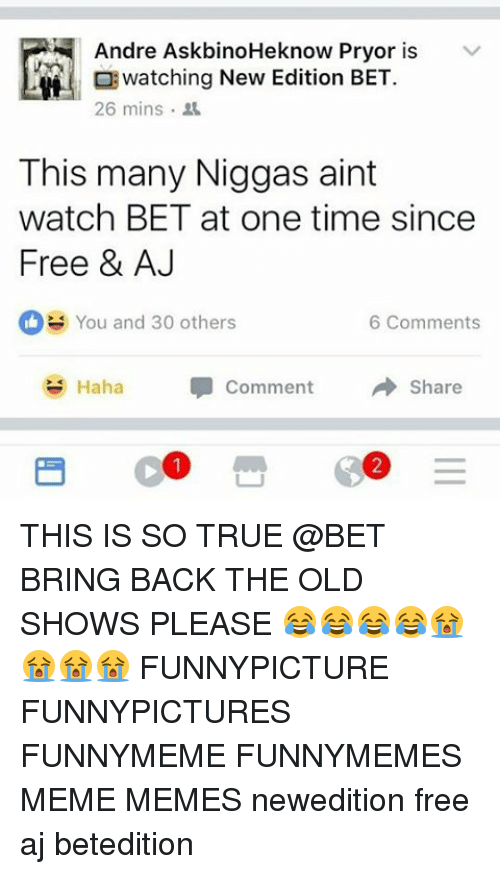 Memes, 🤖, and New Edition: Andre AskbinoHeknow Pryor is  v  watching New Edition BET.  26 mins.  This many Niggas aint  watch BET at one time since  Free & AJ  You and 30 others  6 Comments  Haha Comment  Share THIS IS SO TRUE @BET BRING BACK THE OLD SHOWS PLEASE 😂😂😂😂😭😭😭😭 FUNNYPICTURE FUNNYPICTURES FUNNYMEME FUNNYMEMES MEME MEMES newedition free aj betedition