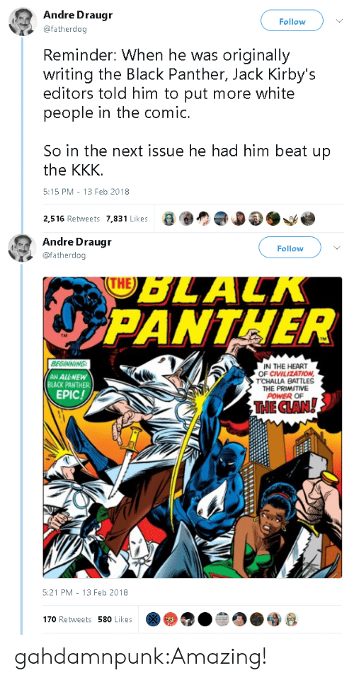 Kkk, Tumblr, and Black: Andre Draugr  @fatherdog  Follow  Reminder: When he was originally  writing the Black Panther, Jack Kirby's  people in the comic  So in the next issue he had him beat up  editors told him to put more white  the KKK.  5:15 PM -13 Feb 2018  2.516 Retweets 7,831 Likes   Andre Draugr  @fatherdog  Follow  OLALN  PANTHER  TM  BEGINNING  IN THE HEART  OF CIVILIZATION  CHALLA BATTLES  THE PRIMITIVE  POWER OF  AN ALL-NEW  BLACK PANTHER  EPIC!  THECLANy  5:21 PM 13 Feb 2018  170 Retweets 580 Likes gahdamnpunk:Amazing!