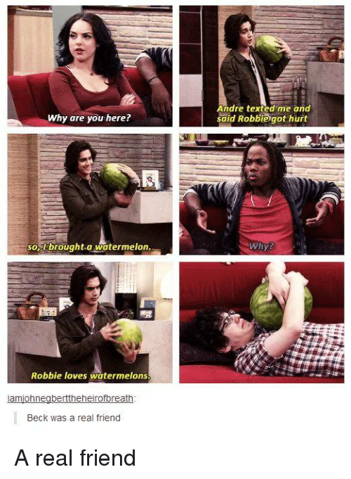 Funny, Beck, and Watermelon: Andre texted me and  said Robbiegot hurt  Why are you here?  -brought-a watermelon  Whys  so  Robbie loves watermelons  Beck was a real friend A real friend