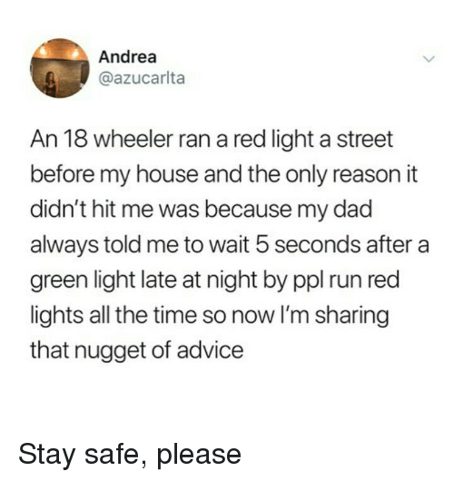 Advice, Dad, and My House: Andrea  @azucarlta  An 18 wheeler ran a red light a street  before my house and the only reason it  didn't hit me was because my dad  always told me to wait 5 seconds after a  green light late at night by ppl run red  lights all the time so now I'm sharing  that nugget of advice Stay safe, please