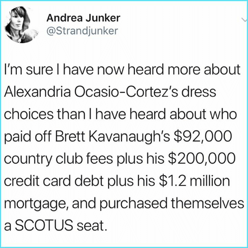 Club, Memes, and Dress: Andrea Junker  @Strandjunker  I'm sure I have now heard more about  Alexandria Ocasio-Cortez's dress  choices than I have heard about who  paid off Brett Kavanaugh's $92,000  country club fees plus his $200,000  credit card debt plus his $1.2 million  mortgage, and purchased themselves  a SCOTUS seat
