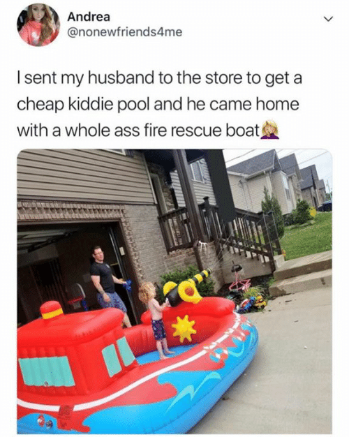 Ass, Fire, and Home: Andrea  @nonewfriends4me  I sent my husband to the store to get a  cheap kiddie pool and he came home  with a whole ass fire rescue boat