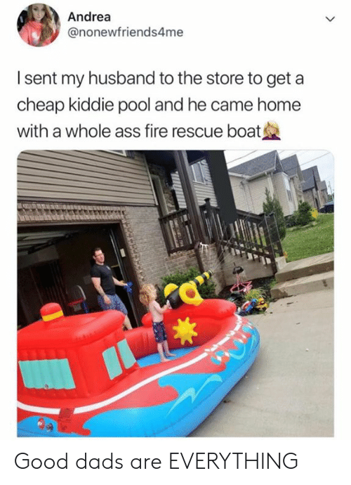 Ass, Fire, and Memes: Andrea  @nonewfriends4me  I sent my husband to the store to get a  cheap kiddie pool and he came home  with a whole ass fire rescue boat Good dads are EVERYTHING