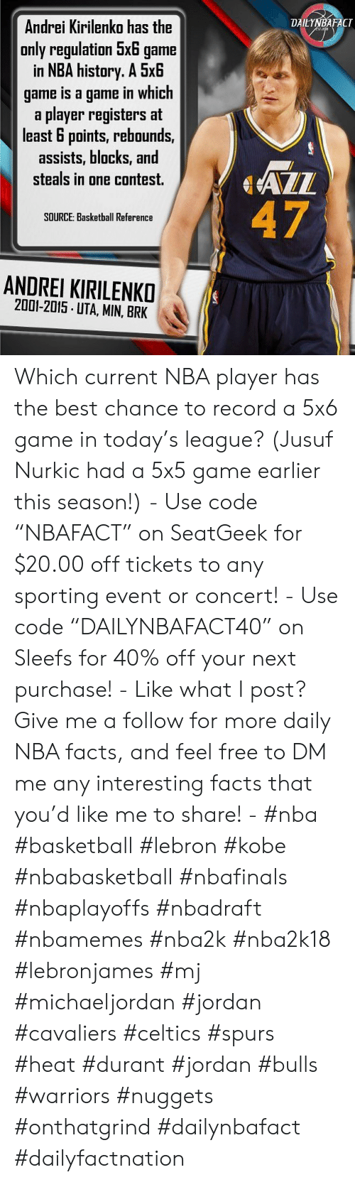 "Basketball, Facts, and Nba: Andrei Kirilenko has the  only regulation 5x6 game  in NBA history. A 5x6  game is a game in which  a player registers at  least 6 points, rebounds,  assists, blocks, and  steals in one contest.  DAILYNBAFACT  47  SOURCE: Basketball Reference  ANDREI KIRILENKO  2001-2015 UTA, MIN, BRK Which current NBA player has the best chance to record a 5x6 game in today's league? (Jusuf Nurkic had a 5x5 game earlier this season!) - Use code ""NBAFACT"" on SeatGeek for $20.00 off tickets to any sporting event or concert! - Use code ""DAILYNBAFACT40"" on Sleefs for 40% off your next purchase! - Like what I post? Give me a follow for more daily NBA facts, and feel free to DM me any interesting facts that you'd like me to share! - #nba #basketball #lebron #kobe #nbabasketball #nbafinals #nbaplayoffs #nbadraft #nbamemes #nba2k #nba2k18 #lebronjames #mj #michaeljordan #jordan #cavaliers #celtics #spurs #heat #durant #jordan #bulls #warriors #nuggets #onthatgrind #dailynbafact #dailyfactnation"
