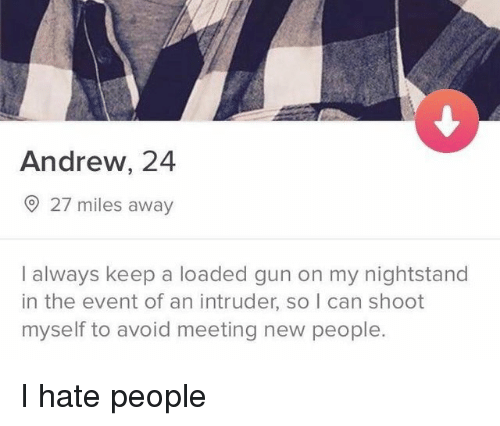 Gun, Can, and The Event: Andrew, 24  27 miles away  I always keep a loaded gun on my nightstand  in the event of an intruder, so I can shoot  myself to avoid meeting new people. I hate people
