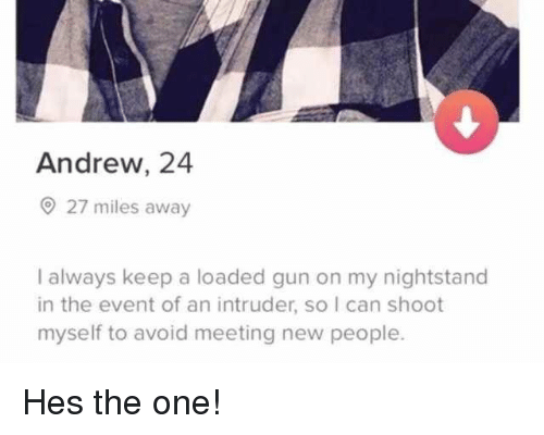 Gun, Can, and One: Andrew, 24  27 miles away  I always keep a loaded gun on my nightstand  in the event of an intruder, so I can shoot  myself to avoid meeting new people. Hes the one!