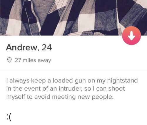 Gun, Can, and The Event: Andrew, 24  27 miles away  I always keep a loaded gun on my nightstand  in the event of an intruder, so I can shoot  myself to avoid meeting new people. :(