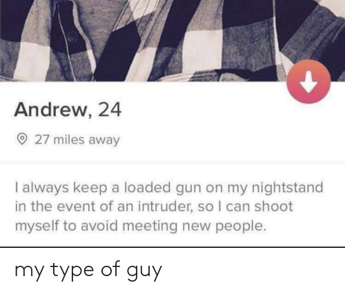 Gun, Can, and The Event: Andrew, 24  27 miles away  I always keep a loaded gun on my nightstand  in the event of an intruder, so I can shoot  myself to avoid meeting new people. my type of guy