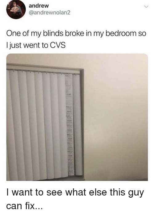 Andrew One Of My Blinds Broke In My Bedroom So I Just Went To Cvs I