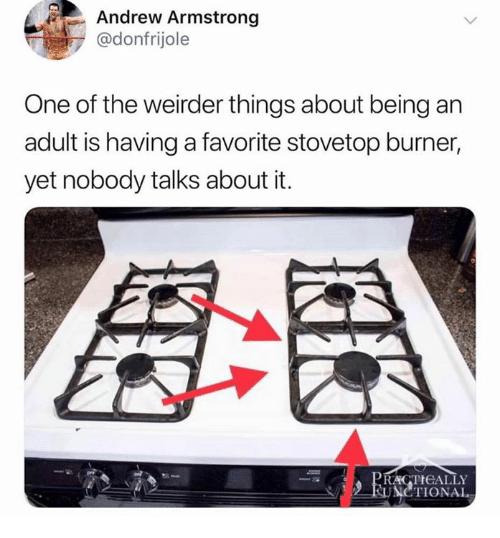 Being an Adult, One, and Adult: Andrew Armstrong  @donfrijole  One of the weirder things about being an  adult is having a favorite stovetop burner,  yet nobody talks about it.  RACTIGALLY  SUNCTIONAL