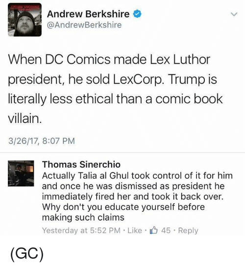 Memes, Control, and Book: Andrew Berkshire  @Andrew Berkshire  When DC Comics made Lex Luthor  president, he sold LexCorp. Trump is  literally less ethical than a comic book  villain.  3/26/17, 8:07 PM  Thomas Sinerchio  Actually Talia al Ghul took control of it for him  and once he was dismissed as president he  immediately fired her and took it back over.  Why don't you educate yourself before  making such claims  Yesterday at 5:52 PM Like 45. Reply (GC)