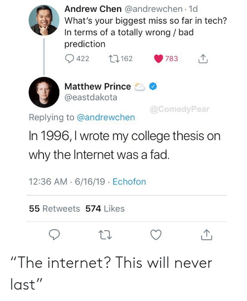 "Bad, College, and Internet: Andrew Chen @andrewchen 1d  What's your biggest miss so far in tech?  In terms of a totally wrong / bad  prediction  422  162  783  Matthew Prince  @eastdakota  @ComedyPear  Replying to @andrewchen  In 1996, I wrote my college thesis on  why the Internet was a fad.  12:36 AM 6/16/19 Echofon  55 Retweets 574 Likes ""The internet? This will never last"""