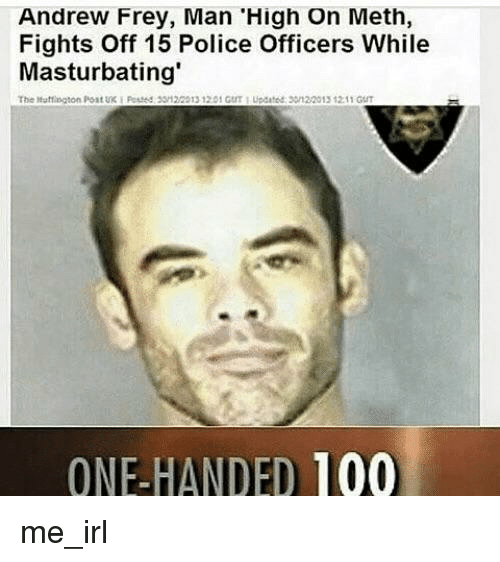 Anaconda, Police, and Irl: Andrew Frey, Man 'High On Meth,  Fights Off 15 Police Officers While  Masturbating  The Mutfngton Post UK  F  3512/2013 1201 GUT 1 Updated 301 20013 12 11 GUT  ONE-HANDED 100 me_irl