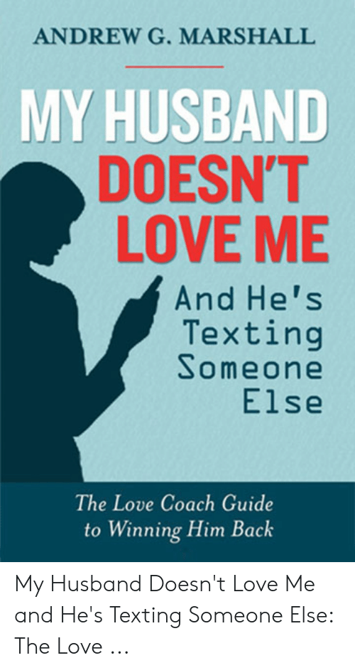 Love, Texting, and Husband: ANDREW G. MARSHALL  MY HUSBAND  DOESN'T  LOVE ME  And He's  Texting  Someone  Else  The Love Coach Guide  to Winning Him Back My Husband Doesn't Love Me and He's Texting Someone Else: The Love ...