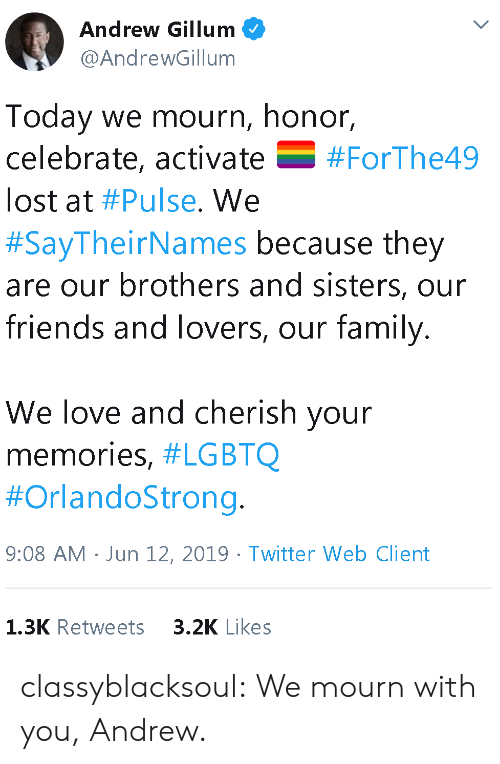 Family, Friends, and Love: Andrew Gillum  @AndrewGillum  Today we mourn, honor,  celebrate, activate  V  #ForThe49  lost at #Pulse. We  #SayTheirNames because they  are our brothers and sisters, our  friends and lovers, our family.  We love and cherish your  memories, #LGBTQ  #OrlandoStrong.  9:08 AM Jun 12, 2019 Twitter Web Client  3.2K Likes  1.3K Retweets classyblacksoul:  We mourn with you, Andrew.
