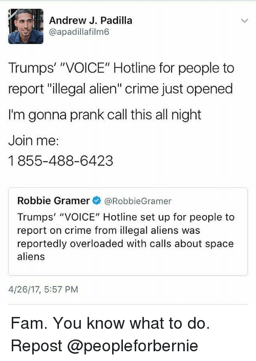 "Crime, Fam, and Memes: Andrew J. Padilla  @apadillafilm6  Trumps' ""VOICE"" Hotline for people to  report ""illegal alien"" crime just opened  I'm gonna prank call this all night  Join me:  1855-488-6423  Robbie Gramer  @Robbie Gramer  Trumps' ""VOICE"" Hotline set up for people to  report on crime from illegal aliens was  reportedly overloaded with calls about space  aliens  4/26/17, 5:57 PM Fam. You know what to do. Repost @peopleforbernie"
