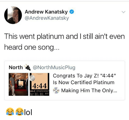 """Jay, Jay Z, and Memes: Andrew Kanatsky  @AndrewKanatsky  This went platinum and I still ain't even  heard one song...  North @NorthMusicPlug    Congrats To Jay Z! """"4:44""""  Is Now Certified Platinum  4:44  Making Him The Only  JAY-Z 😂😂lol"""