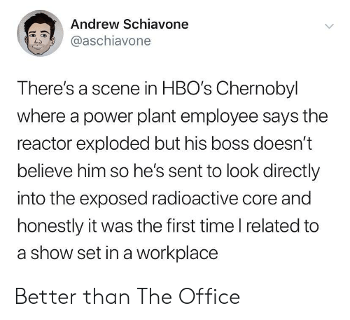 The Office, Office, and Power: Andrew Schiavone  @aschiavone  There's a scene in HBO's Chernobyl  where a power plant employee says the  reactor exploded but his boss doesn't  believe him so he's sent to look directly  into the exposed radioactive core and  honestly it was the first time I related to  a show set in a workplace Better than The Office