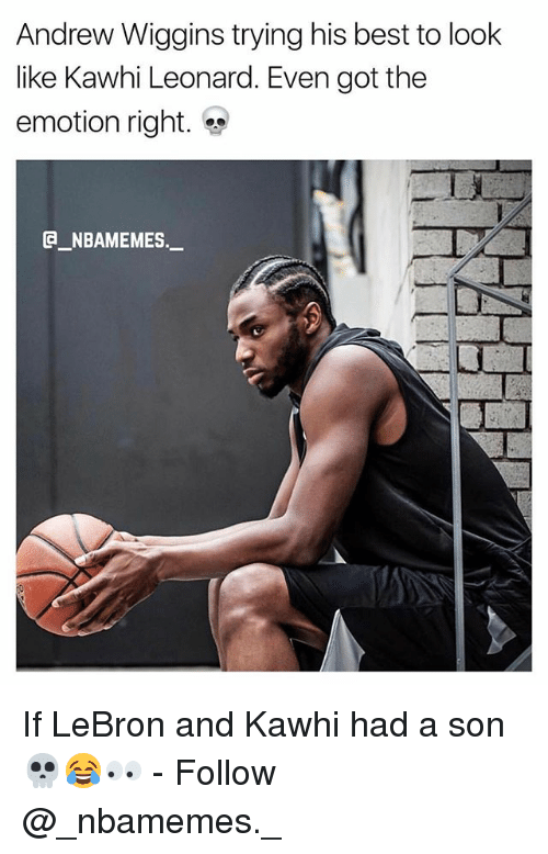 Memes, Kawhi Leonard, and Andrew Wiggins: Andrew Wiggins trying his best to look  ike Kawhi Leonard. Even got the  emotion right.  @_ABAMEMEs.一 If LeBron and Kawhi had a son 💀😂👀 - Follow @_nbamemes._