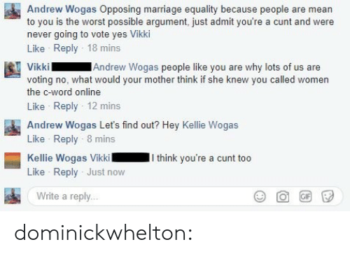 Gif, Marriage, and Target: Andrew Wogas Opposing marriage equality because people are mean  to you is the worst possible argument, just admit you're a cunt and were  never going to vote yes Vikki  Like Reply 18 mins  Andrew Wogas people like you are why lots of us are  voting no, what would your mother think if she knew you called women  the c-word online  Like Reply 12 mins  Andrew Wogas Let's find out? Hey Kellie Wogas  Like Reply 8 mins  Kellie Wogas VikkiI think you're a cunt too  Like Reply Just now  Write a reply.. dominickwhelton: