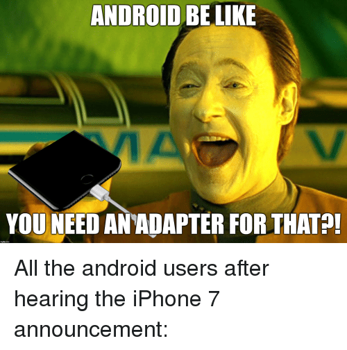 ANDROID BE LIKE YOU NEED ANADAPTER FOR THAT All the Android