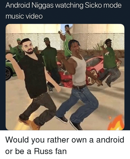 Android, Funny, and Music: Android Niggas watching Sicko mode  music video Would you rather own a android or be a Russ fan