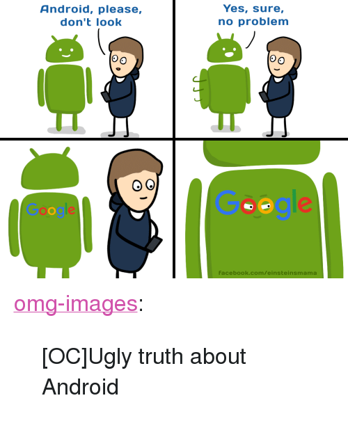 """Android, Facebook, and Omg: Android, please,  don't look  Yes, sure,  no problem  Facebook.com/einsteinsmama <p><a href=""""https://omg-images.tumblr.com/post/167839451597/ocugly-truth-about-android"""" class=""""tumblr_blog"""">omg-images</a>:</p>  <blockquote><p>[OC]Ugly truth about Android</p></blockquote>"""