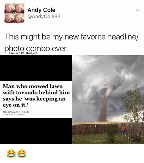 Memes, Tornado, and Canadian: Andy Cole  @Andy Cole 84  This might be my new favorite headline/  photo combo ever.  Featured IG: @will ent  Man who mowed lawn  with tornado behind him.  says he was keeping an  eye on it.'  THE CANADIAN PRESS  JUNE 3, 2017 04:59 PM 😂😂