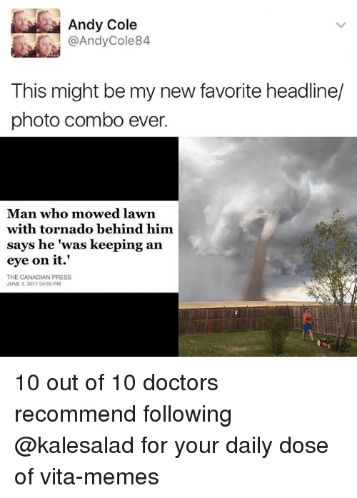 "Memes, Tornado, and Canadian: Andy Cole  @Andy Cole 84  This might be my new favorite headline/  photo combo ever.  Man who mowed lawn  with tornado behind him.  says he ""was keeping an  eye on it.'  THE CANADIAN PRESS  JUNE 3, 2017 04:59 PM 10 out of 10 doctors recommend following @kalesalad for your daily dose of vita-memes"